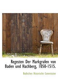 Regesten Der Markgrafen Von Baden Und Hachberg, 1050-1515.