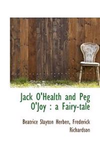 Jack O'Health and Peg O'Joy: A Fairy-Tale