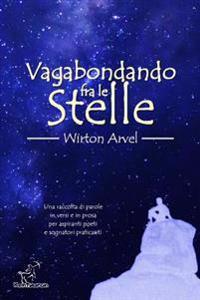 Vagabondando Fra Le Stelle: Racconto, Poesie Raccontate E Prosa Poetica