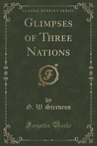 Glimpses of Three Nations (Classic Reprint)