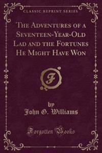 The Adventures of a Seventeen-Year-Old Lad and the Fortunes He Might Have Won (Classic Reprint)