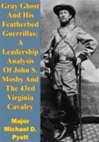 Gray Ghost And His Featherbed Guerrillas: A Leadership Analysis Of John S. Mosby And The 43rd Virginia Cavalry