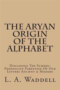 The Aryan Origin of the Alphabet: Disclosing the Sumero-Phoenician Parentage of Our Letters Ancient & Modern