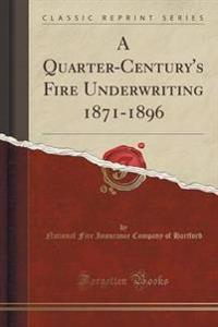 A Quarter-Century's Fire Underwriting 1871-1896 (Classic Reprint)