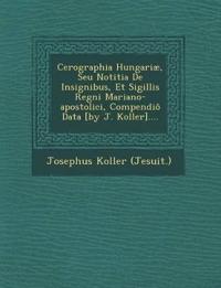 Cerographia Hungariæ, Seu Notitia De Insignibus, Et Sigillis Regni Mariano-apostolici, Compendiô Data [by J. Koller]....