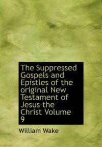 The Suppressed Gospels and Epistles of the Original New Testament of Jesus the Christ Volume 9
