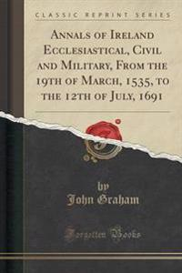 Annals of Ireland Ecclesiastical, Civil and Military, from the 19th of March, 1535, to the 12th of July, 1691 (Classic Reprint)