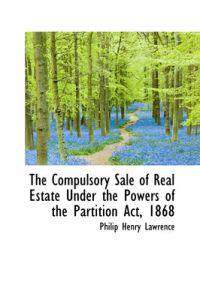 The Compulsory Sale of Real Estate Under the Powers of the Partition ACT, 1868