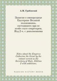 Notes about the Empress Catherine the Great by the Colonel Served as the Secretary of State. Edition 2 with Additions.