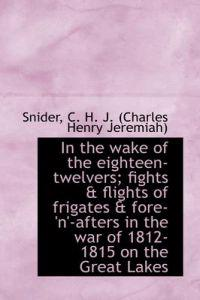 In the Wake of the Eighteen-Twelvers; Fights & Flights of Frigates & Fore-'N'-Afters in the War of 1