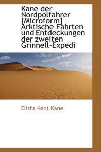 Kane Der Nordpolfahrer [Microform] Arktische Fahrten Und Entdeckungen Der Zweiten Grinnell-Expedi