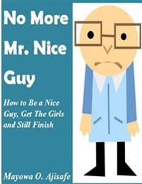 No More MR Nice Guy: How to Be a Nice Guy, Get the Girls and Still Finish First