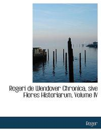 Rogeri De Wendover Chronica, Sive Flores Historiarum