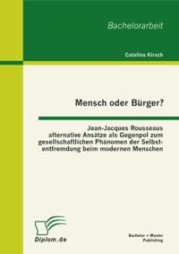 Mensch oder Burger? Jean-Jacques Rousseaus alternative Ansatze als Gegenpol zum gesellschaftlichen Phanomen der Selbstentfremdung beim modernen Menschen