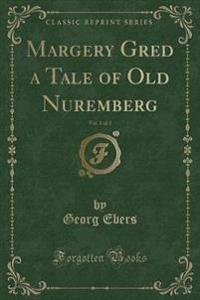 Margery Gred a Tale of Old Nuremberg, Vol. 1 of 2 (Classic Reprint)