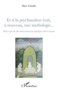 Et si la psychanalyse etait A nouveau, une mythologie... - p