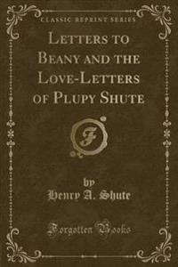 Letters to Beany and the Love-Letters of Plupy Shute (Classic Reprint)