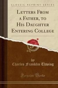 Letters from a Father, to His Daughter Entering College (Classic Reprint)