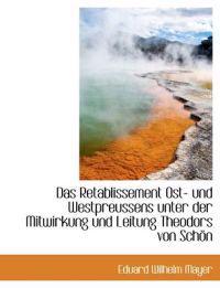 Das Retablissement Ost- Und Westpreussens Unter Der Mitwirkung Und Leitung Theodors Von Schon