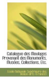 Catalogue Des Moulages Provenant Des Monuments, Musees, Collections, Etc.
