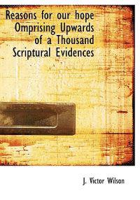 Reasons for Our Hope Omprising Upwards of a Thousand Scriptural Evidences