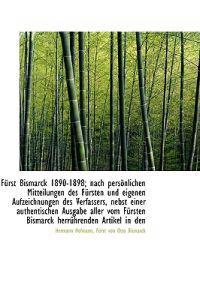 Furst Bismarck 1890-1898; Nach Personlichen Mitteilungen Des Fursten Und Eigenen Aufzeichnungen Des