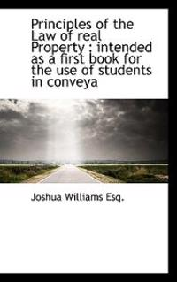 Principles of the Law of Real Property: Intended as a First Book for the Use of Students in Conveya