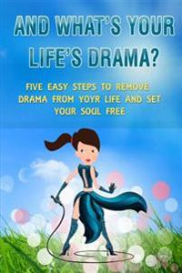 And What's Your Life's Drama?: Five Easy Steps to Remove Drama from Your Life and Set Your Soul Free