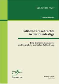Fuball-Fernsehrechte in der Bundesliga: Eine okonomische Analyse am Beispiel der deutschen Fuball-Liga