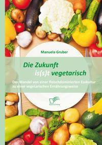 Die Zukunft is(s)t vegetarisch: Der Wandel von einer fleischdominierten Esskultur zu einer vegetarischen Ernahrungsweise