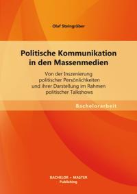 Politische Kommunikation in den Massenmedien: Von der Inszenierung politischer Personlichkeiten und ihrer Darstellung im Rahmen politischer Talkshows