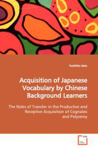Acquisition of Japanese Vocabulary by Chinese Background Learners the Roles of Transfer in the Productive and Receptive Acquisition of Cognates and Polysemy