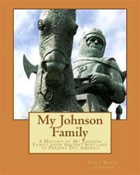 My Johnson Family: A History of My Johnson Family from Ancient Scotland to Present Day America