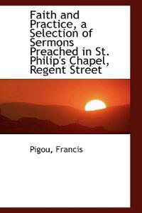 Faith and Practice, a Selection of Sermons Preached in St. Philip's Chapel, Regent Street