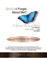 Did God Forget about Me? a Spiritual Journey of Rebirth for Women Participant Guide: - Domestic Violence Awareness & Prevention Series - - Biblical Pr