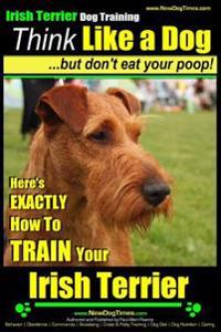 Irish Terrier Dog Training Think Like a Dog But Don?t Eat Your Poop!: Here's Exactly How to Train Your Irish Terrier