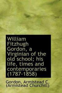 William Fitzhugh Gordon, a Virginian of the Old School; His Life, Times and Contemporaries (1787-185