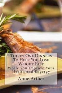 Thirty One Dinners to Help You Lose Weight Fast: While Maintaining High Energy and Good Health
