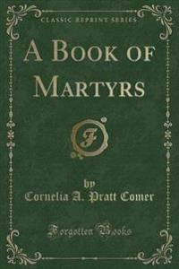 A Book of Martyrs (Classic Reprint)