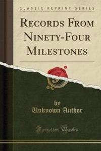 Records from Ninety-Four Milestones (Classic Reprint)