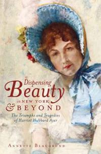Dispensing Beauty in New York & Beyond: The Triumphs and Tragedies of Harriet Hubbard Ayer