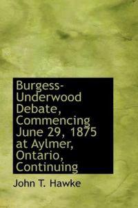 Burgess-underwood Debate, Commencing June 29, 1875 at Aylmer, Ontario, Continuing