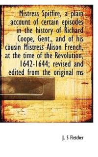 Mistress Spitfire, a Plain Account of Certain Episodes in the History of Richard Coope, Gent., and O