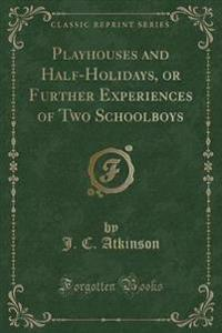 Playhouses and Half-Holidays, or Further Experiences of Two Schoolboys (Classic Reprint)