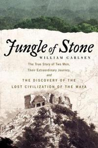 Jungle of Stone: The Extraordinary Journey of John L. Stephens and Frederick Catherwood, and the Discovery of the Lost Civilization of