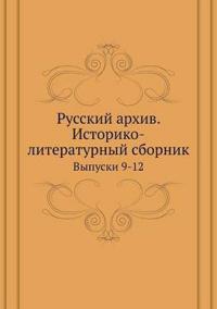Russkij Arhiv. Istoriko-Literaturnyj Sbornik Vypuski 9-12