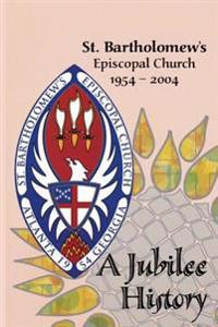 St. Bartholomew's Episcopal Church 1954-2004: A Jubilee History