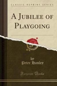 A Jubilee of Playgoing (Classic Reprint)