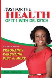 Just for the Health of It with Dr Ketch: A 3 in 1 Book on Pregnancy, Parenting, Diet & More