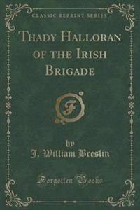 Thady Halloran of the Irish Brigade (Classic Reprint)